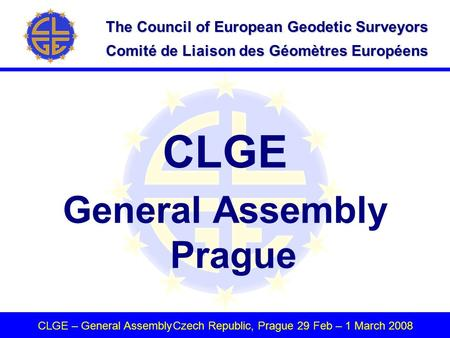 The Council of European Geodetic Surveyors Comité de Liaison des Géomètres Européens CLGE – General AssemblyCzech Republic, Prague 29 Feb – 1 March 2008.