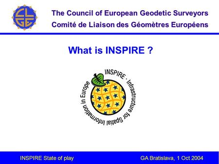 INSPIRE State of play GA Bratislava, 1 Oct 2004 The Council of European Geodetic Surveyors Comité de Liaison des Géomètres Européens What is INSPIRE ?