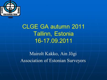 CLGE GA autumn 2011 Tallinn, Estonia 16-17.09.2011 Mairolt Kakko, Ain Jõgi Association of Estonian Surveyors.