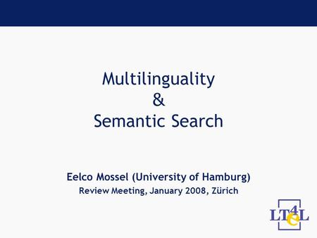 Multilinguality & Semantic Search Eelco Mossel (University of Hamburg) Review Meeting, January 2008, Zürich.