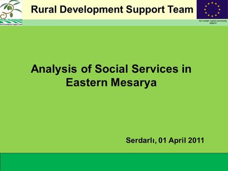 Rural Development Support Team EU Turkish Cypriot community support Analysis of Social Services in Eastern Mesarya Serdarlı, 01 April 2011.