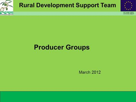 Rural Development Support Team EU Turkish Cypriot community support Producer Groups March 2012.