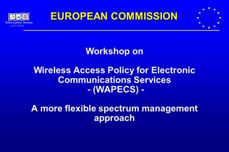 And Media Workshop on Wireless Access Policy for Electronic Communications Services - (WAPECS) - A more flexible spectrum management approach EUROPEAN.