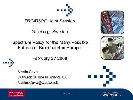 Mec1595 ERG/RSPG Joint Session Göteborg, Sweden Spectrum Policy for the Many Possible Futures of Broadband in Europe February 27 2008 Martin Cave Warwick.