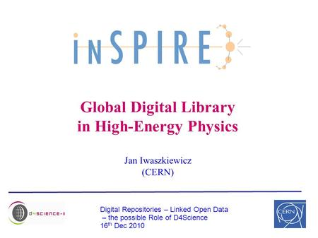 Global Digital Library in High-Energy Physics Jan Iwaszkiewicz (CERN) Digital Repositories – Linked Open Data – the possible Role of D4Science 16 th Dec.