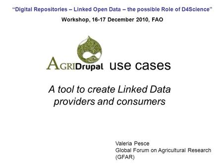 Digital Repositories – Linked Open Data – the possible Role of D4Science Workshop, 16-17 December 2010, FAO use cases A tool to create Linked Data providers.