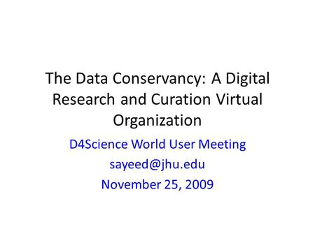 The Data Conservancy: A Digital Research and Curation Virtual Organization D4Science World User Meeting November 25, 2009.