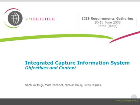 Integrated Capture Information System Objectives and Context Sachiko Tsuji, Marc Taconet, Nicolas Bailly, Yves Jaques ICIS Requirements Gathering 10-13.