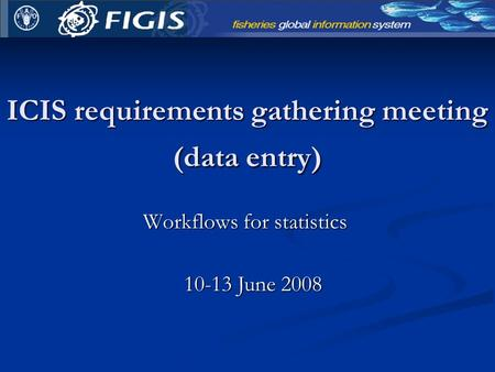 ICIS requirements gathering meeting (data entry) Workflows for statistics 10-13 June 2008.