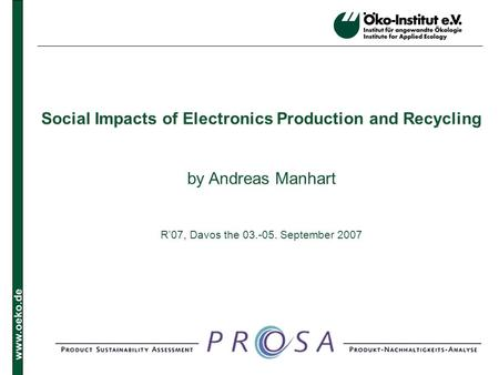 Www.oeko.de Social Impacts of Electronics Production and Recycling by Andreas Manhart R07, Davos the 03.-05. September 2007.