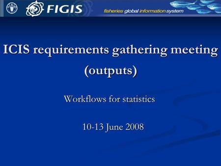 ICIS requirements gathering meeting (outputs) Workflows for statistics 10-13 June 2008.