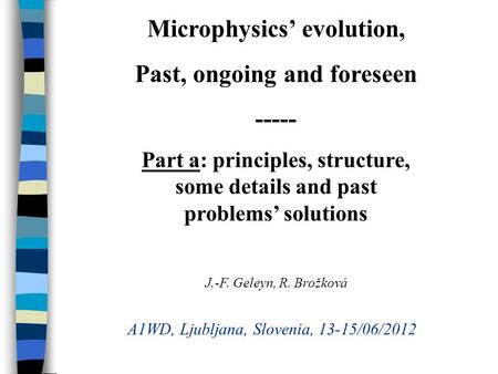 Microphysics evolution, Past, ongoing and foreseen ----- Part a: principles, structure, some details and past problems solutions J.-F. Geleyn, R. Brožková