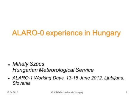 13.06.2012.ALARO-0 experience in Hungary1 Mihály Szűcs Hungarian Meteorological Service ALARO-1 Working Days, 13-15 June 2012, Ljubljana, Slovenia.