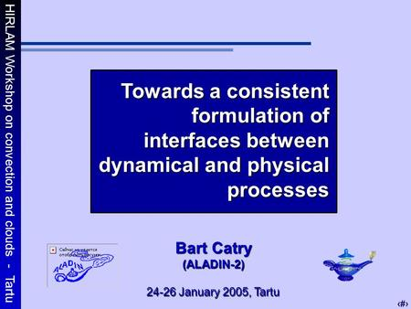 HIRLAM Workshop on convection and clouds - Tartu 1 Towards a consistent formulation of interfaces between dynamical and physical processes Bart Catry (ALADIN-2)