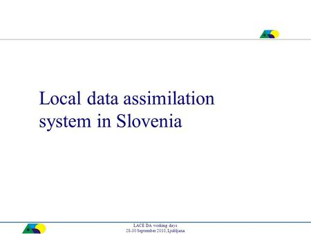 LACE DA working days 28-30 September 2010, Ljubljana Local data assimilation system in Slovenia.
