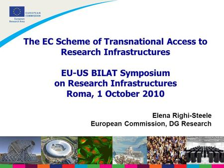 The EC Scheme of Transnational Access to Research Infrastructures EU-US BILAT Symposium on Research Infrastructures Roma, 1 October 2010 Elena Righi-Steele.