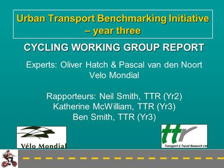 Urban Transport Benchmarking Initiative – year three CYCLING WORKING GROUP REPORT Experts: Oliver Hatch & Pascal van den Noort Velo Mondial Rapporteurs: