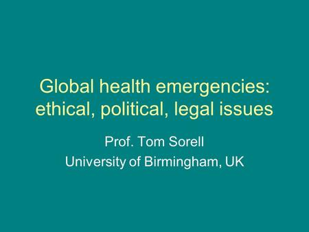Global health emergencies: ethical, political, legal issues Prof. Tom Sorell University of Birmingham, UK.