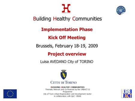 Implementation Phase Kick Off Meeting Brussels, February 18-19, 2009 Project overview Luisa AVEDANO City of TORINO BUILDING HEALTHY COMMUNITIES Thematic.