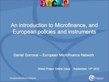 European Microfinance Network An introduction to Microfinance, and European policies and instruments Daniel Sorrosal – European Microfinance Network Weed.
