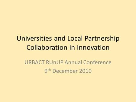 Universities and Local Partnership Collaboration in Innovation URBACT RUnUP Annual Conference 9 th December 2010.