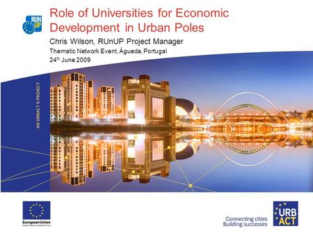 Role of Universities for Economic Development in Urban Poles Chris Wilson, RUnUP Project Manager Thematic Network Event, Águeda, Portugal 24 th June 2009.
