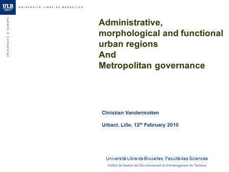Administrative, morphological and functional urban regions And Metropolitan governance Christian Vandermotten Urbact, Lille, 12 th February 2010 Institut.