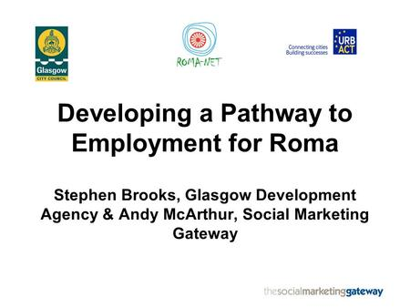 Developing a Pathway to Employment for Roma Stephen Brooks, Glasgow Development Agency & Andy McArthur, Social Marketing Gateway.