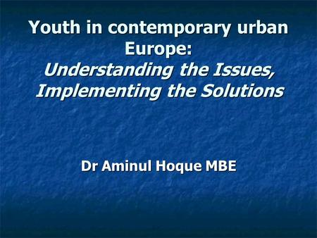 Youth in contemporary urban Europe: Understanding the Issues, Implementing the Solutions Dr Aminul Hoque MBE.