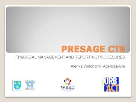 PRESAGE CTE FINANCIAL MANAGEMENT AND REPORTING PROCESURES Alenka Vodoncnik, Agencija Ave.