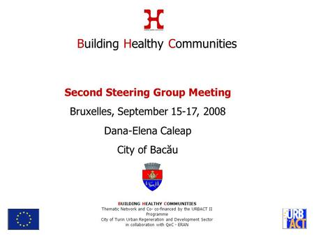 Second Steering Group Meeting Bruxelles, September 15-17, 2008 Dana-Elena Caleap City of Bacău Building Healthy Communities BUILDING HEALTHY COMMUNITIES.