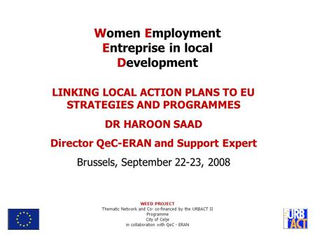 LINKING LOCAL ACTION PLANS TO EU STRATEGIES AND PROGRAMMES DR HAROON SAAD Director QeC-ERAN and Support Expert Brussels, September 22-23, 2008 Women Employment.