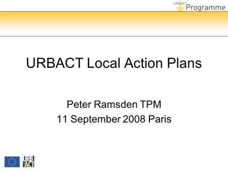 URBACT Local Action Plans Peter Ramsden TPM 11 September 2008 Paris.