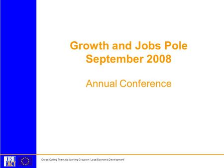 Cross-Cutting Thematic Working Group on Local Economic Development Growth and Jobs Pole September 2008 Annual Conference.
