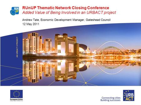 RUnUP Thematic Network Closing Conference Added Value of Being Involved in an URBACT project Andrew Tate, Economic Development Manager, Gateshead Council.