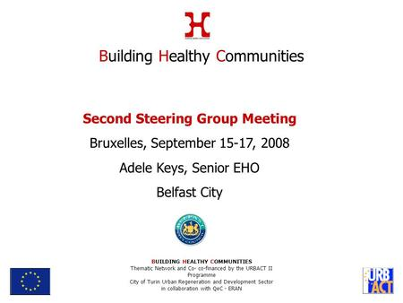 Second Steering Group Meeting Bruxelles, September 15-17, 2008 Adele Keys, Senior EHO Belfast City Building Healthy Communities BUILDING HEALTHY COMMUNITIES.