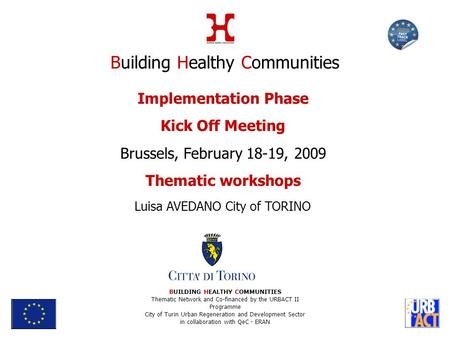 Implementation Phase Kick Off Meeting Brussels, February 18-19, 2009 Thematic workshops Luisa AVEDANO City of TORINO BUILDING HEALTHY COMMUNITIES Thematic.