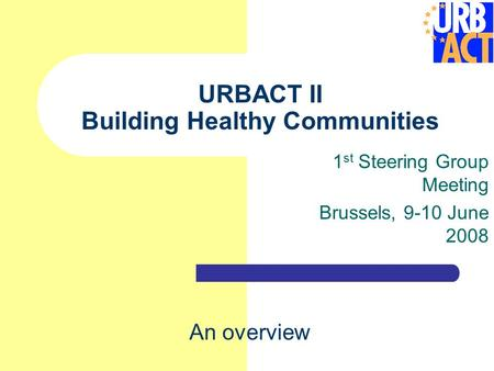 URBACT II Building Healthy Communities 1 st Steering Group Meeting Brussels, 9-10 June 2008 An overview.