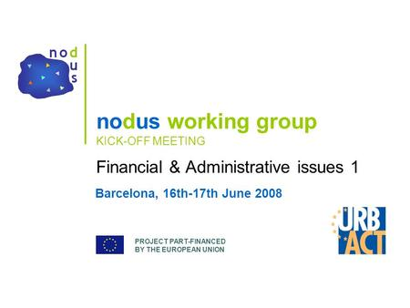 PROJECT PART-FINANCED BY THE EUROPEAN UNION nodus working group KICK-OFF MEETING Financial & Administrative issues 1 Barcelona, 16th-17th June 2008.
