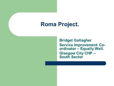 Roma Project. Bridget Gallagher Service Improvement Co- ordinator – Equally Well. Glasgow City CHP – South Sector.
