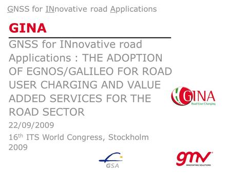 GINA GNSS for INnovative road Applications : THE ADOPTION OF EGNOS/GALILEO FOR ROAD USER CHARGING AND VALUE ADDED SERVICES FOR THE ROAD SECTOR GNSS for.