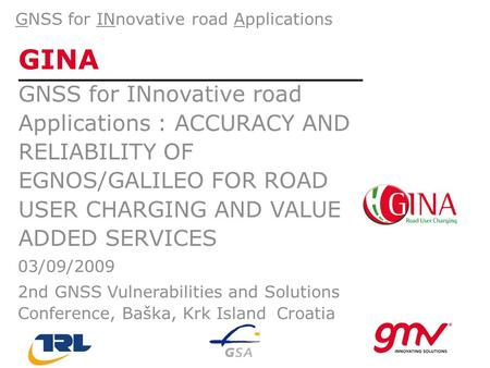 GINA GNSS for INnovative road Applications : ACCURACY AND RELIABILITY OF EGNOS/GALILEO FOR ROAD USER CHARGING AND VALUE ADDED SERVICES GNSS for INnovative.