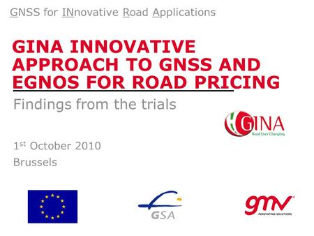 GINA INNOVATIVE APPROACH TO GNSS AND EGNOS FOR ROAD PRICING Findings from the trials 1 st October 2010 Brussels GNSS for INnovative Road Applications.