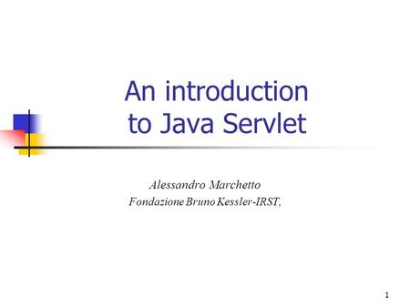 1 An introduction to Java Servlet Alessandro Marchetto Fondazione Bruno Kessler-IRST,