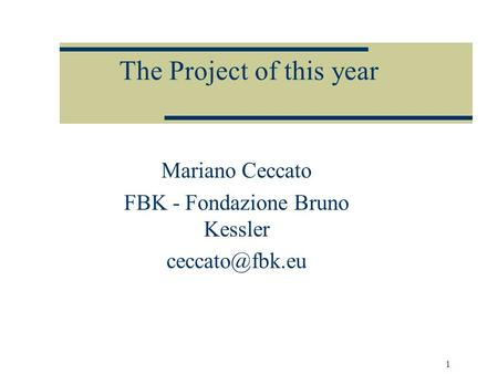 1 The Project of this year Mariano Ceccato FBK - Fondazione Bruno Kessler