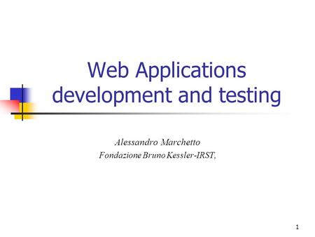 1 Web Applications development and testing Alessandro Marchetto Fondazione Bruno Kessler-IRST,