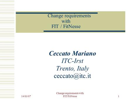 14/03/07 Change requirements with FIT/FitNesse 1 Ceccato Mariano ITC-Irst Trento, Italy