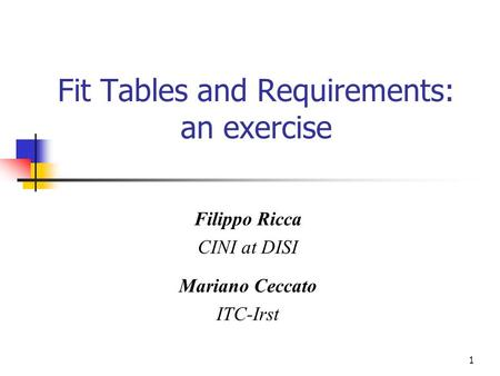 1 Fit Tables and Requirements: an exercise Filippo Ricca CINI at DISI Mariano Ceccato ITC-Irst.
