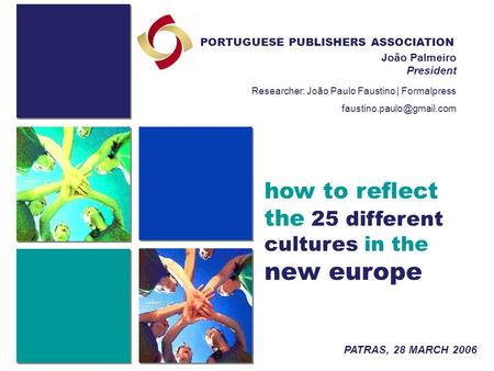 How to reflect the 25 different cultures in the new europe PORTUGUESE PUBLISHERS ASSOCIATION João Palmeiro President PATRAS, 28 MARCH 2006 Researcher: