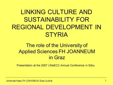 1 LINKING CULTURE AND SUSTAINABILITY FOR REGIONAL DEVELOPMENT IN STYRIA The role of the University of Applied Sciences FH JOANNEUM in Graz Johannes Haas,